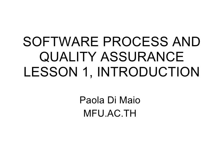 SOFTWARE PROCESS AND QUALITY ASSURANCE LESSON 1, INTRODUCTION Paola Di Maio MFU.AC.TH