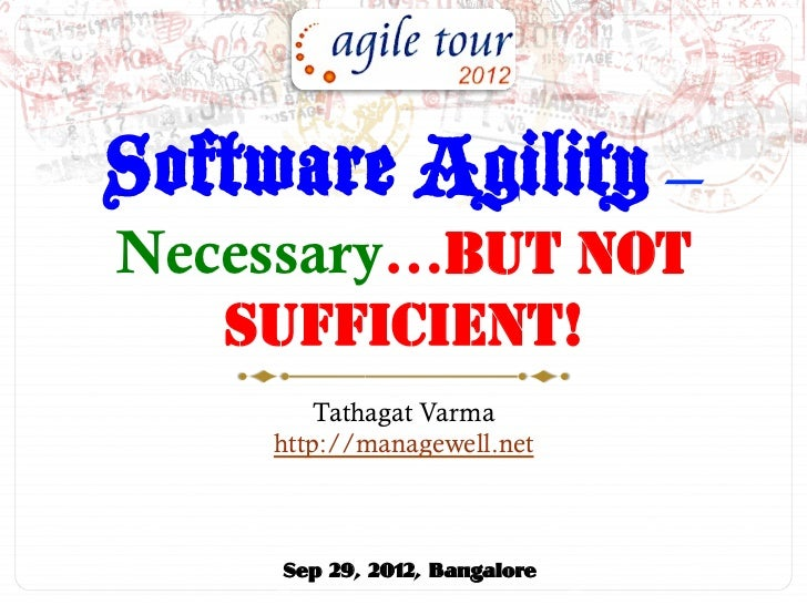 Software Agility –Necessary…BUT NOT   SUFFICIENT!         Tathagat Varma     http://managewell.net     Sep 29, 2012, Banga...
