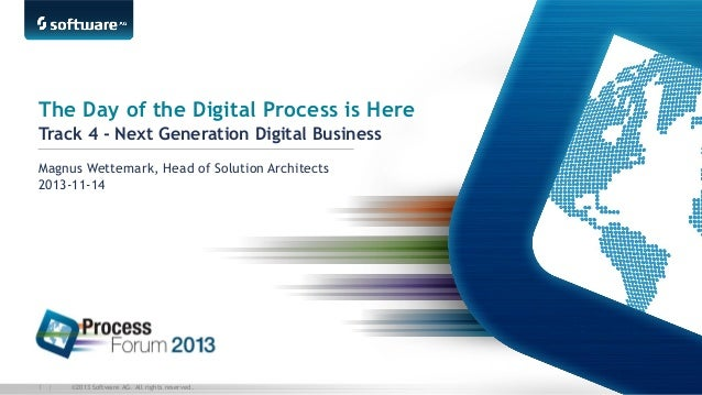 The Day of the Digital Process is Here Track 4 - Next Generation Digital Business Magnus Wettemark, Head of Solution Archi...