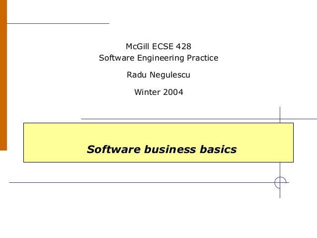 Software business basics McGill ECSE 428 Software Engineering Practice Radu Negulescu Winter 2004