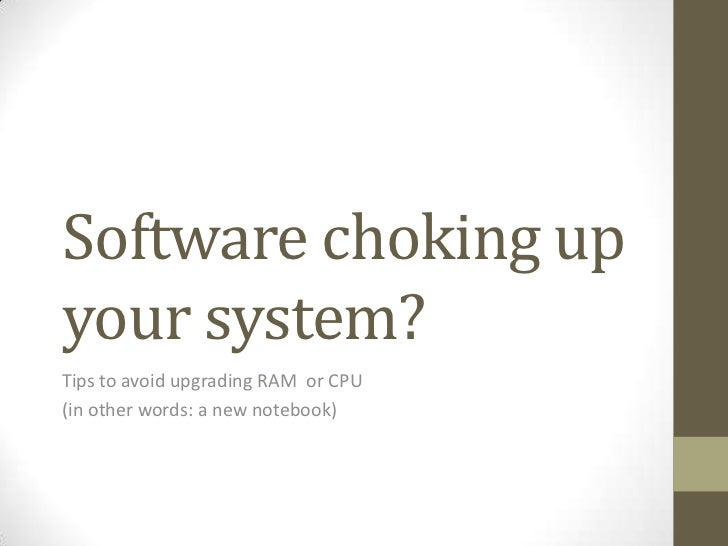 Software choking upyour system?Tips to avoid upgrading RAM or CPU(in other words: a new notebook)
