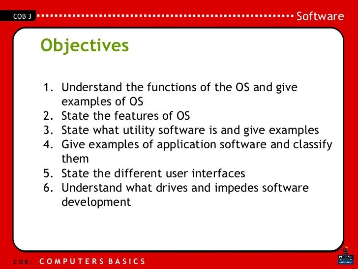 Objectives <ul><li>Understand the functions of the OS and give examples of OS </li></ul><ul><li>State the features of OS <...