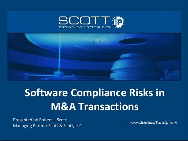 Software Compliance Risks inM&A TransactionsPresented by Robert J. ScottManaging Partner Scott & Scott, LLP●www.ScottandSc...