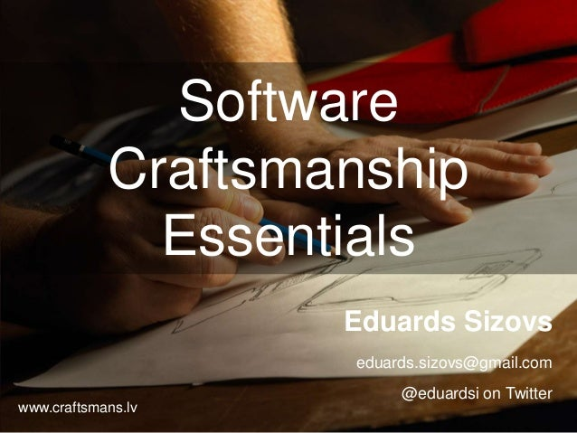 Software Craftsmanship Essentials Eduards Sizovs eduards.sizovs@gmail.com @eduardsi on Twitter www.craftsmans.lv