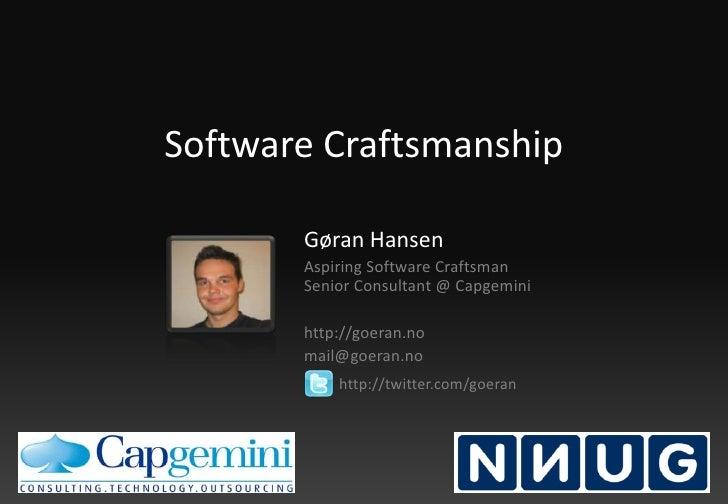 Software Craftsmanship<br />Gøran Hansen<br />Aspiring Software Craftsman Senior Consultant @ Capgemini<br />http://goeran...