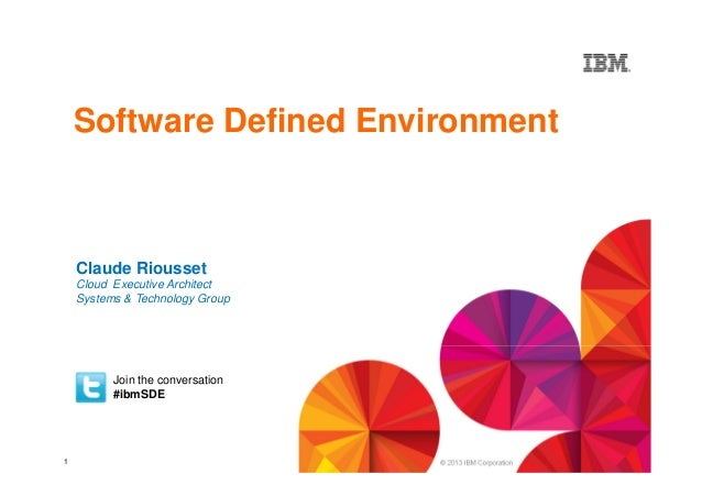 Software Defined Environment  Claude Riousset Cloud Executive Architect Systems & Technology Group  Join the conversation ...