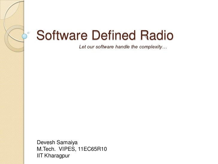 Software Defined Radio              Let our software handle the complexity…Devesh SamaiyaM.Tech. VIPES, 11EC65R10IIT Khara...