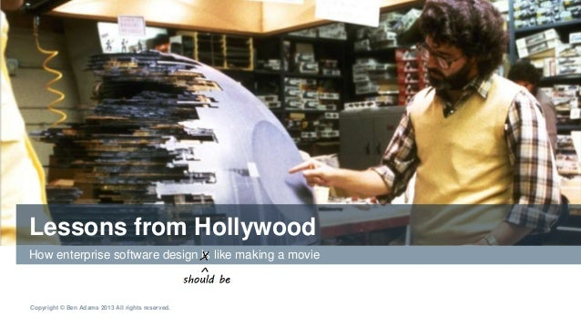 Copyright © Ben Adams 2013 All rights reserved. Lessons from Hollywood How enterprise software design is like making a mov...