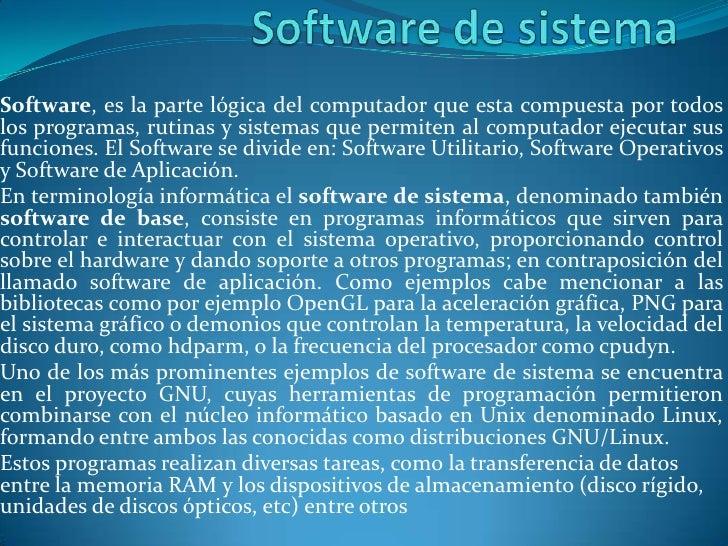 Software de sistema<br />Software, es la parte lógica del computador que esta compuesta por todos los programas, rutinas y...
