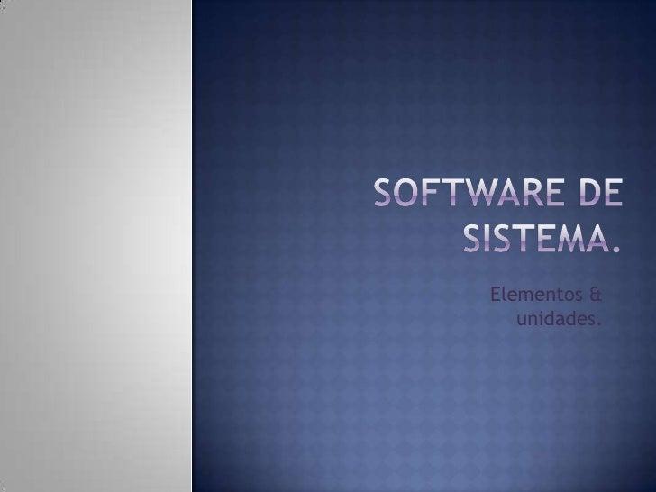Software de sistema.<br />Elementos & unidades.          <br />