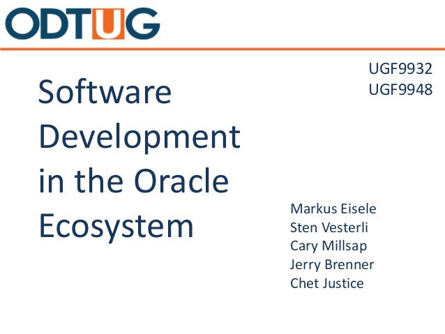Software Development in the Oracle Ecosystem Markus Eisele Sten Vesterli Cary Millsap Jerry Brenner Chet Justice UGF9932 U...