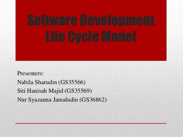 Software Development Life Cycle Model Presenters: Nabila Sharudin (GS35566) Siti Hanisah Majid (GS35569) Nur Syazanna Jama...