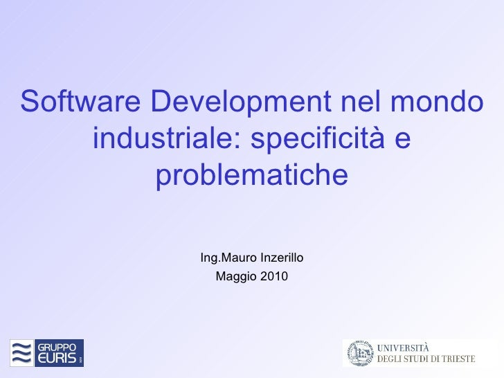 Software Development nel mondo industriale: specificità e problematiche Ing.Mauro Inzerillo Maggio 2010