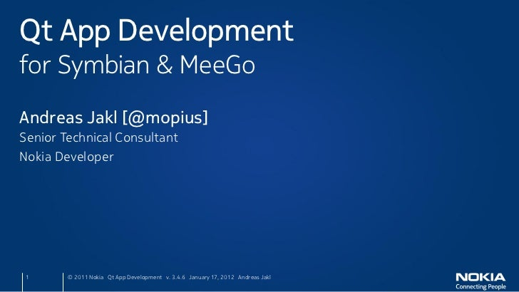 Qt App Developmentfor Symbian & MeeGoAndreas Jakl [@mopius]Senior Technical ConsultantNokia Developer 1      © 2011 Nokia ...