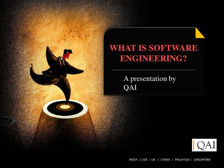 WHAT IS SOFTWARE  ENGINEERING?    A presentation by   QAI        INDIA   USA   UK   CHINA QAI India Limited. All rights re...