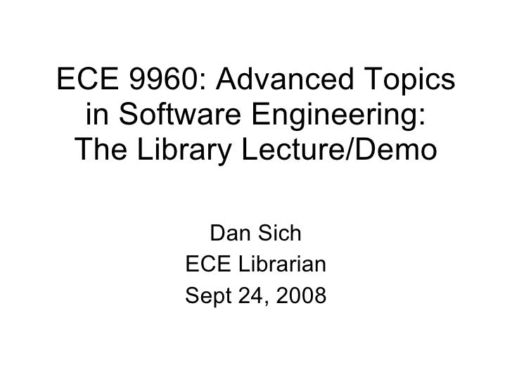 ECE 9960: Advanced Topics in Software Engineering: The Library Lecture/Demo Dan Sich ECE Librarian Sept 24, 2008
