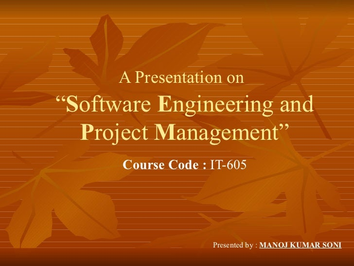 """A Presentation on""""Software Engineering and  Project Management""""      Course Code : IT-605                    Presented by ..."""