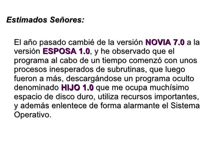 <ul><li>Estimados Señores: </li></ul><ul><li>El año pasado cambié de la versión  NOVIA 7.0  a la versión  ESPOSA 1.0 , y h...