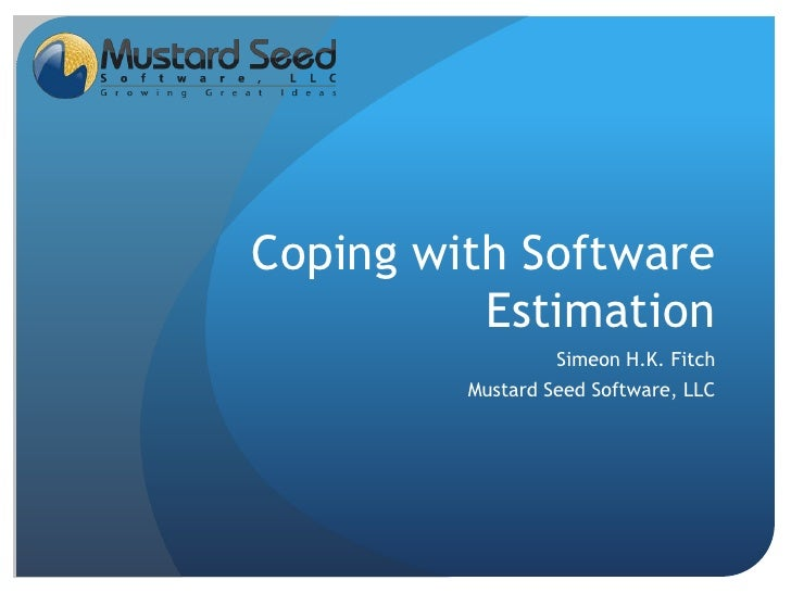 Coping with Software Estimation<br />Simeon H.K. Fitch<br />Mustard Seed Software, LLC<br />