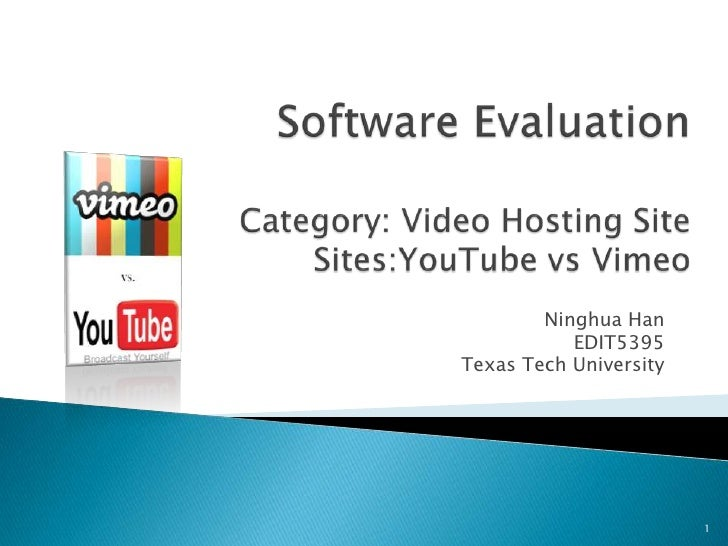 Software EvaluationCategory: Video Hosting SiteSites:YouTubevsVimeo<br />Ninghua Han<br />EDIT5395<br />Texas Tech Univers...