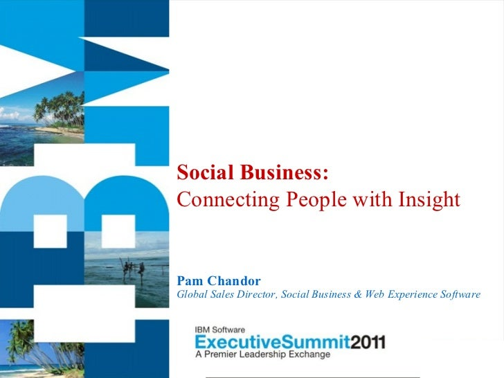 Social Business:Connecting People with InsightPam ChandorGlobal Sales Director, Social Business & Web Experience Software