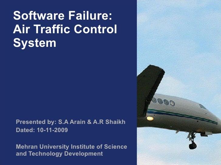 Software Failure: Air Traffic Control System Presented by: S.A Arain & A.R Shaikh Dated: 10-11-2009 Mehran University Inst...