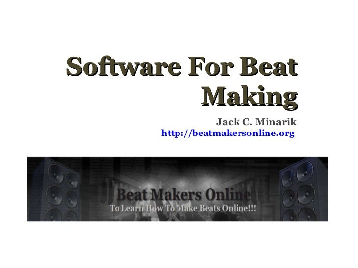 Software For Beat Making Jack C. Minarik http://beatmakersonline.org