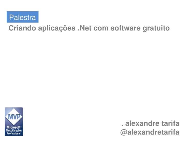 Palestra<br />Criando aplicações .Net com software gratuito<br />. alexandre tarifa<br />@alexandretarifa<br />
