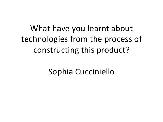 What have you learnt abouttechnologies from the process of   constructing this product?       Sophia Cucciniello