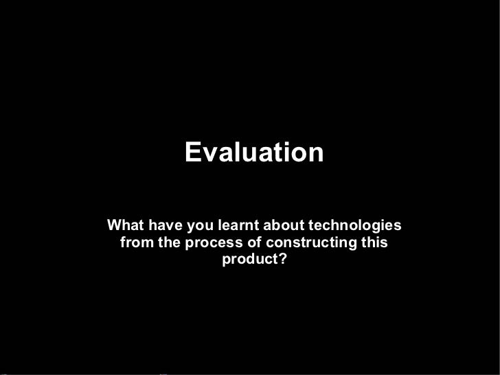 Evaluation What have you learnt about technologies from the process of constructing this product?