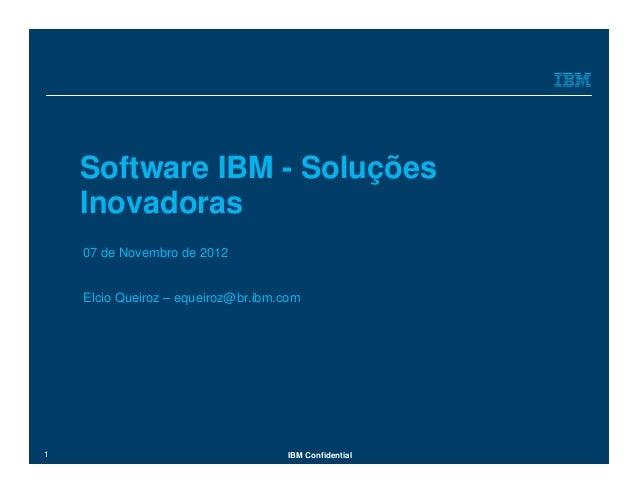 Software IBM - Soluções    Inovadoras    07 de Novembro de 2012    Elcio Queiroz – equeiroz@br.ibm.com1                   ...
