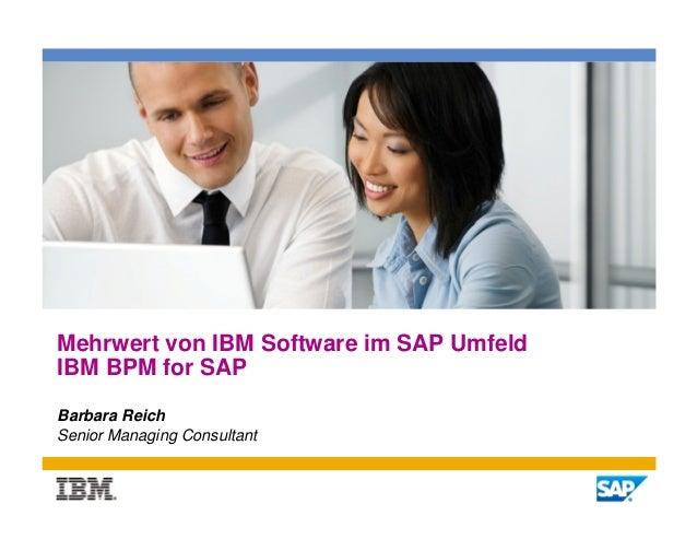 Mehrwert von IBM Software im SAP UmfeldIBM BPM for SAPBarbara ReichSenior Managing Consultant                             ...