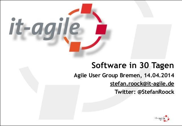 Software in 30 Tagen Agile User Group Bremen, 14.04.2014 stefan.roock@it-agile.de Twitter: @StefanRoock