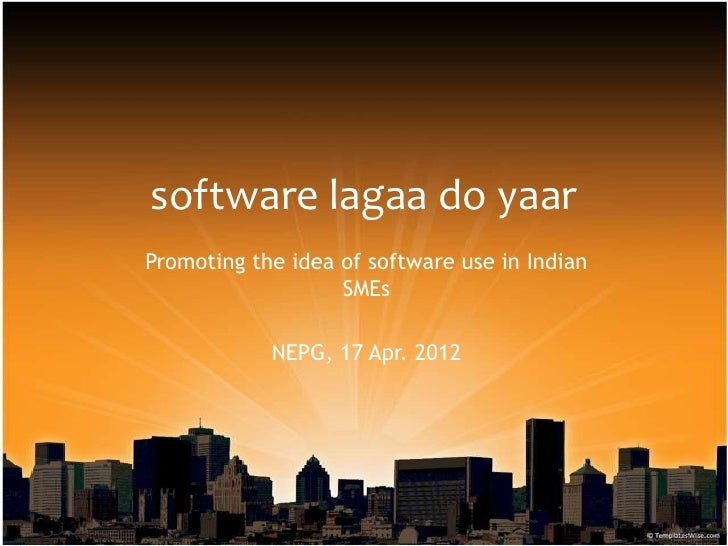 software lagaa do yaarPromoting the idea of software use in Indian                   SMEs            NEPG, 17 Apr. 2012
