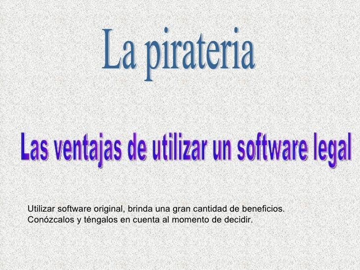 La pirateria Las ventajas de utilizar un software legal Utilizar software original, brinda una gran cantidad de beneficios...