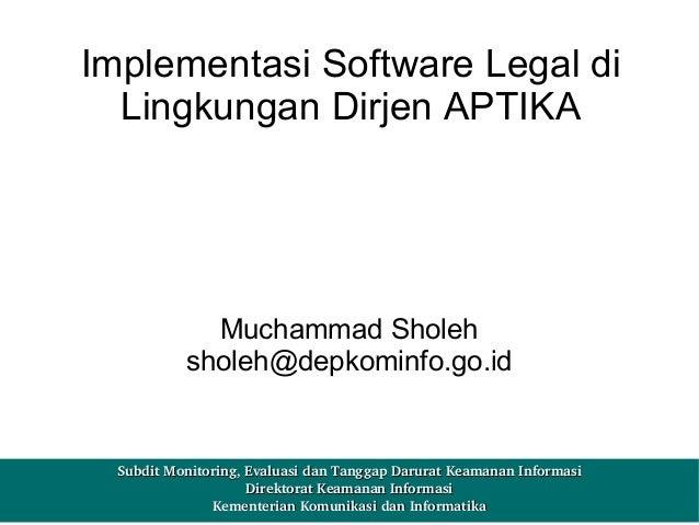 Implementasi Software Legal di Lingkungan Dirjen APTIKA  Muchammad Sholeh sholeh@depkominfo.go.id  SubditMonitoring,Eval...