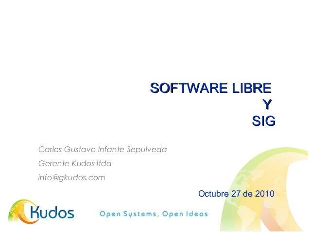 SOFTWARE LIBRESOFTWARE LIBRE YY SIGSIG Octubre 27 de 2010 Carlos Gustavo Infante Sepulveda Gerente Kudos ltda info@gkudos....
