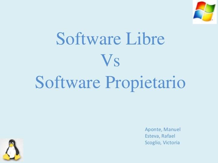 Software Libre Vs Software Propietario<br />Aponte, Manuel<br />Esteva, Rafael<br />Scoglio, Victoria<br />