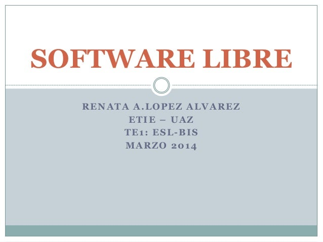 SOFTWARE LIBRE RENATA A.LOPEZ ALVAREZ ETIE – UAZ TE1: ESL-BIS MARZO 2014