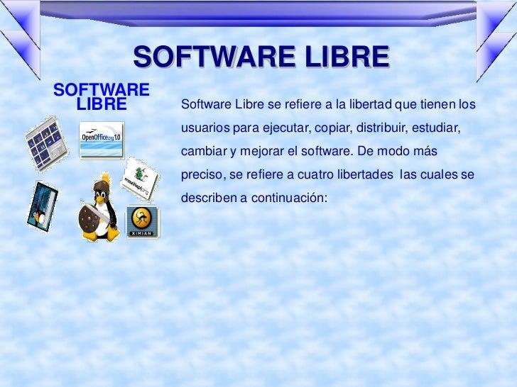 SOFTWARE LIBRESOFTWARE  LIBRE    Software Libre se refiere a la libertad que tienen los           usuarios para ejecutar, ...