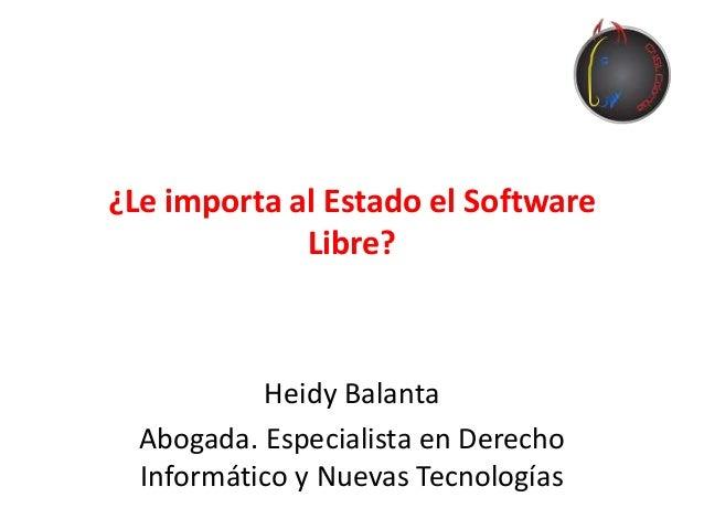 ¿Le importa al Estado el Software Libre? Heidy Balanta Abogada. Especialista en Derecho Informático y Nuevas Tecnologías