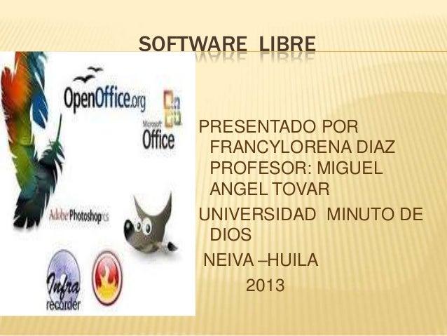 SOFTWARE LIBRE PRESENTADO POR FRANCYLORENA DIAZ PROFESOR: MIGUEL ANGEL TOVAR UNIVERSIDAD MINUTO DE DIOS NEIVA –HUILA 2013