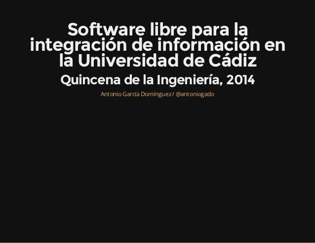 Software libre para la integración de información en la Universidad de Cádiz Quincena de la Ingeniería, 2014 /AntonioGarcí...