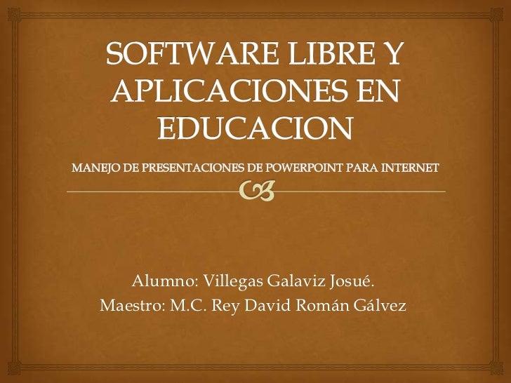 Alumno: Villegas Galaviz Josué.Maestro: M.C. Rey David Román Gálvez