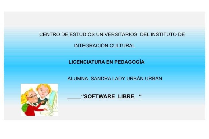 CENTRO DE ESTUDIOS UNIVERSITARIOS  DEL INSTITUTO DE  INTEGRACIÒN CULTURAL LICENCIATURA EN PEDAGOGÌA ALUMNA: SANDRA LADY UR...