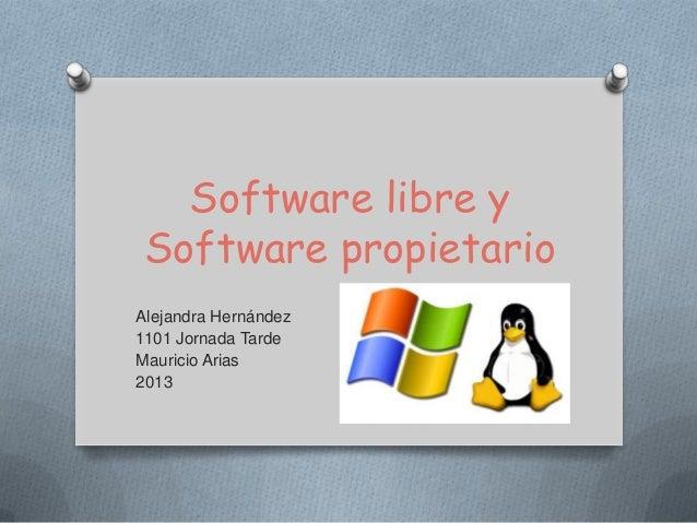 Software libre y Software propietarioAlejandra Hernández1101 Jornada TardeMauricio Arias2013