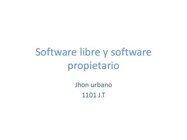 Software libre y software      propietario        Jhon urbano          1101 J.T