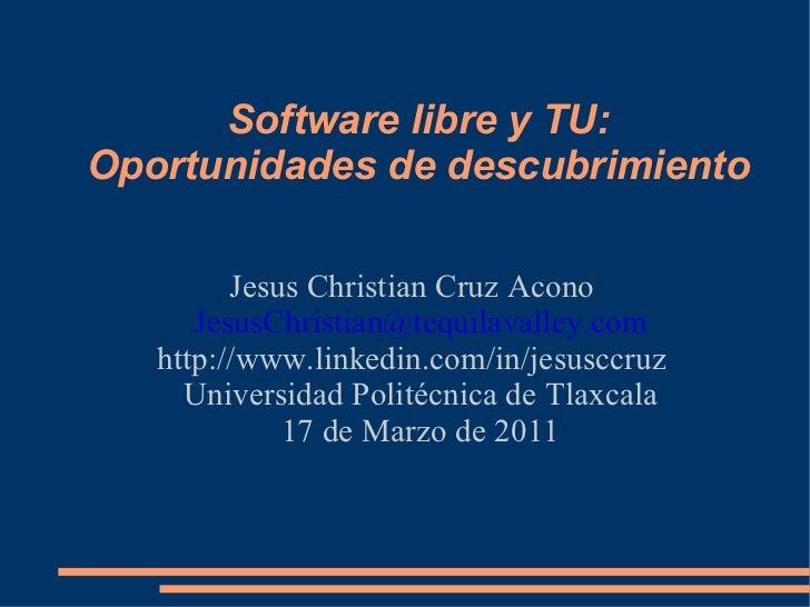 Software libre y TU: Oportunidades de descubrimiento Jesus Christian Cruz Acono [email_address] Universidad Politécnica de...