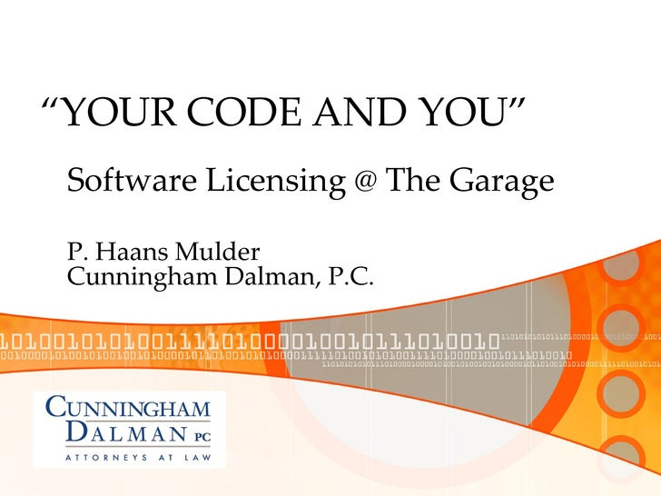""""""" YOUR CODE AND YOU"""" P. Haans Mulder Cunningham Dalman, P.C. Software Licensing @ The Garage"""