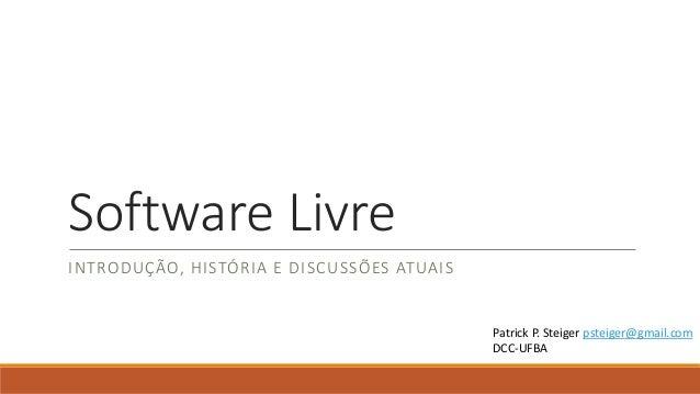 Software Livre INTRODUÇÃO, HISTÓRIA E DISCUSSÕES ATUAIS  Patrick P. Steiger psteiger@gmail.com DCC-UFBA